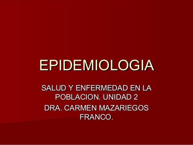 EPIDEMIOLOGIASALUD Y ENFERMEDAD EN LA   POBLACION. UNIDAD 2 DRA. CARMEN MAZARIEGOS         FRANCO.