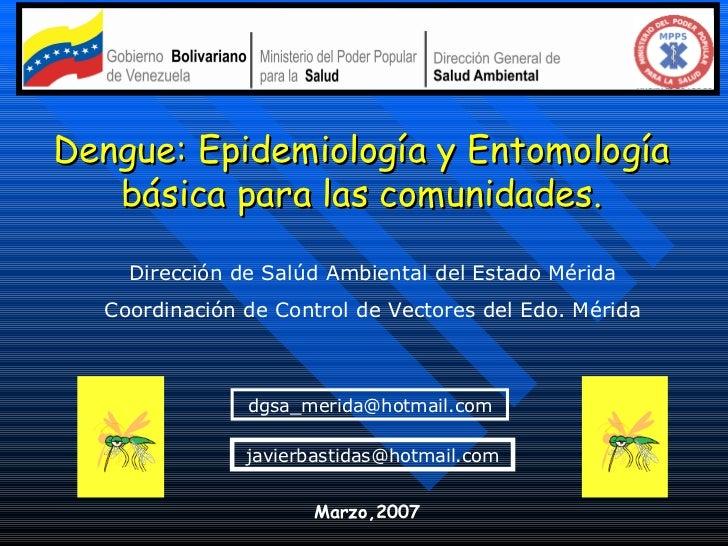 Dengue: Epidemiología y Entomología básica para las comunidades. Dirección de Salúd Ambiental del Estado Mérida Coordinaci...