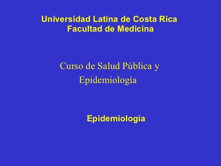 Universidad Latina de Costa Rica  Facultad de Medicina Curso de Salud Pública y Epidemiología   Epidemiología