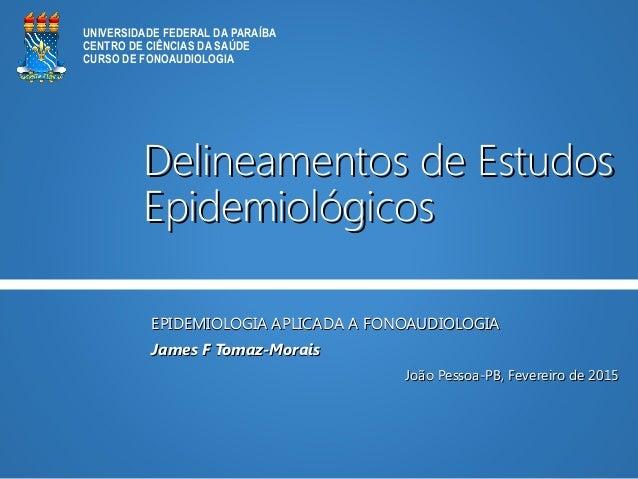 Delineamentos de EstudosDelineamentos de Estudos EpidemiológicosEpidemiológicos EPIDEMIOLOGIA APLICADA A FONOAUDIOLOGIAEPI...