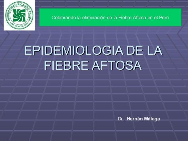 EPIDEMIOLOGIA DE LAEPIDEMIOLOGIA DE LAFIEBRE AFTOSAFIEBRE AFTOSADr. Hernán MálagaCelebrando la eliminación de la Fiebre Af...