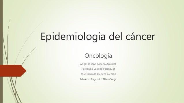 Epidemiologia del cáncer Oncología Ángel Joseph Rosario Aguilera Fernando Castillo Velásquez José Eduardo Herrera Alemán E...