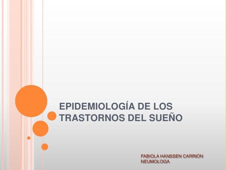 EPIDEMIOLOGÍA DE LOSTRASTORNOS DEL SUEÑO             FABIOLA HANSSEN CARRIÓN             NEUMOLOGA