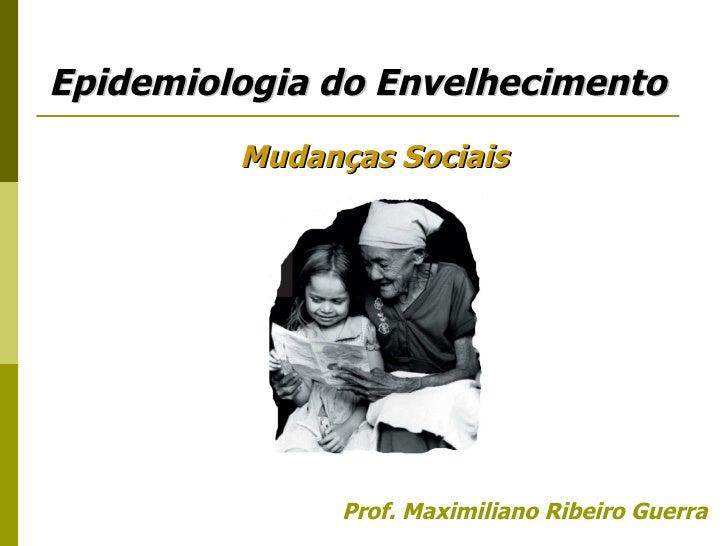 <ul><li>Prof. Maximiliano Ribeiro Guerra </li></ul>Epidemiologia do Envelhecimento Mudanças Sociais