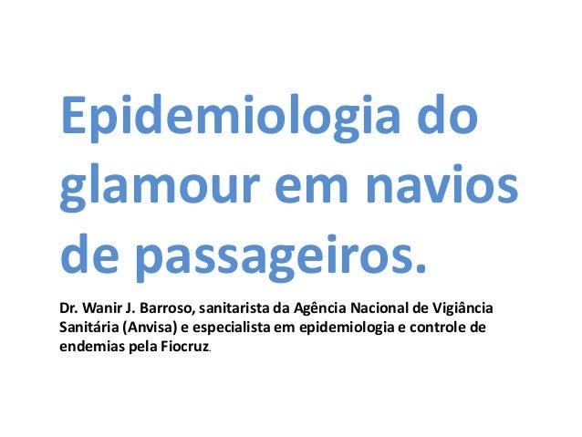 Epidemiologia do glamour em navios de passageiros. Dr. Wanir J. Barroso, sanitarista da Agência Nacional de Vigiância Sani...
