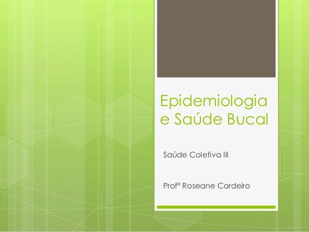 Epidemiologiae Saúde BucalSaúde Coletiva IIIProfª Roseane Cordeiro