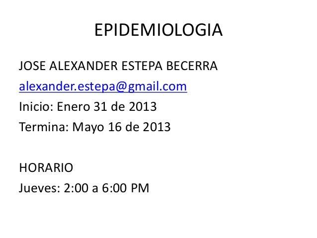 EPIDEMIOLOGIAJOSE ALEXANDER ESTEPA BECERRAalexander.estepa@gmail.comInicio: Enero 31 de 2013Termina: Mayo 16 de 2013HORARI...