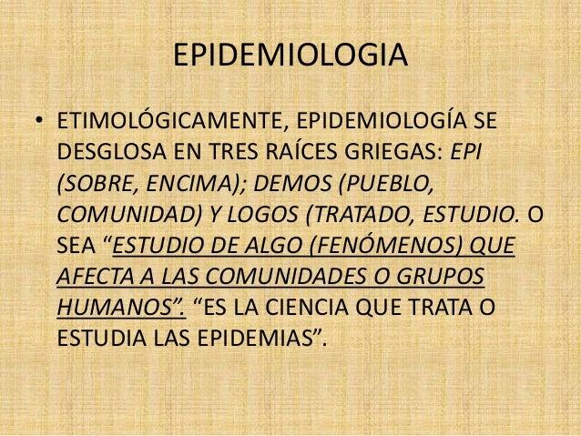 EPIDEMIOLOGIA• ETIMOLÓGICAMENTE, EPIDEMIOLOGÍA SE  DESGLOSA EN TRES RAÍCES GRIEGAS: EPI  (SOBRE, ENCIMA); DEMOS (PUEBLO,  ...