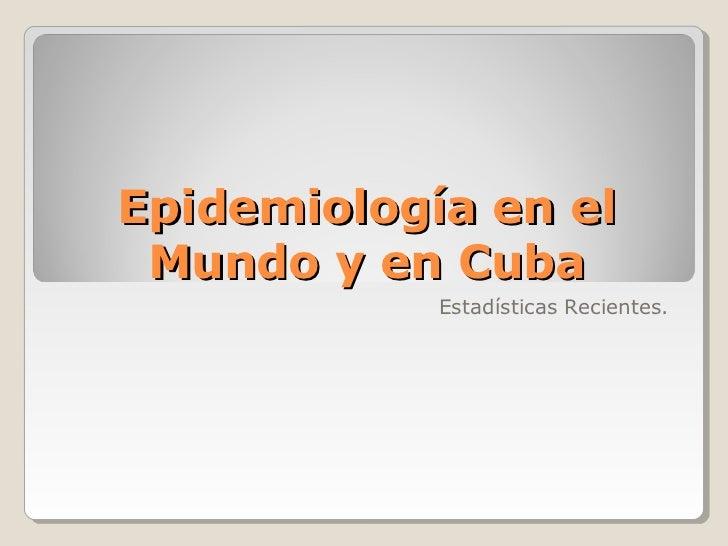 Epidemiología en el Mundo y en Cuba            Estadísticas Recientes.