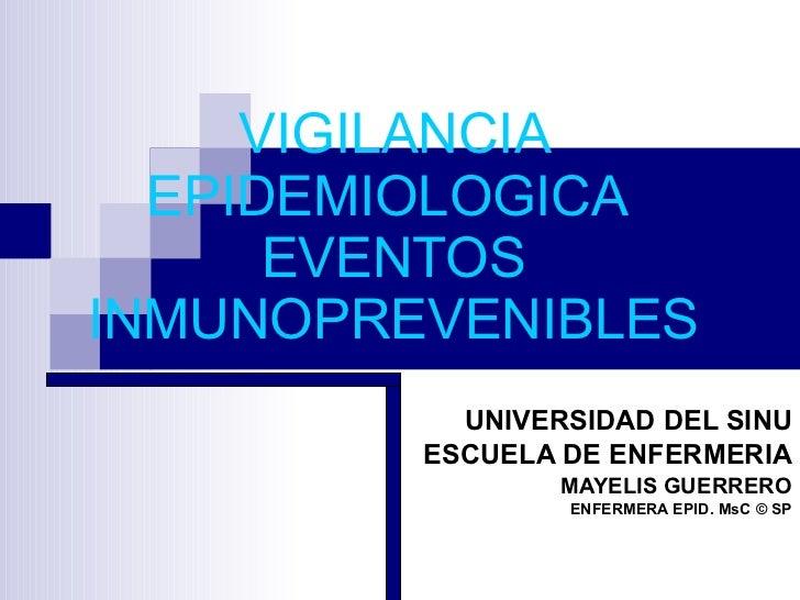 VIGILANCIA EPIDEMIOLOGICA  EVENTOS INMUNOPREVENIBLES UNIVERSIDAD DEL SINU ESCUELA DE ENFERMERIA MAYELIS GUERRERO ENFERMERA...