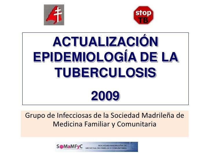 ACTUALIZACIÓN EPIDEMIOLOGÍA DE LA TUBERCULOSIS <br />2009<br />Grupo de Infecciosas de la Sociedad Madrileña de Medicina F...