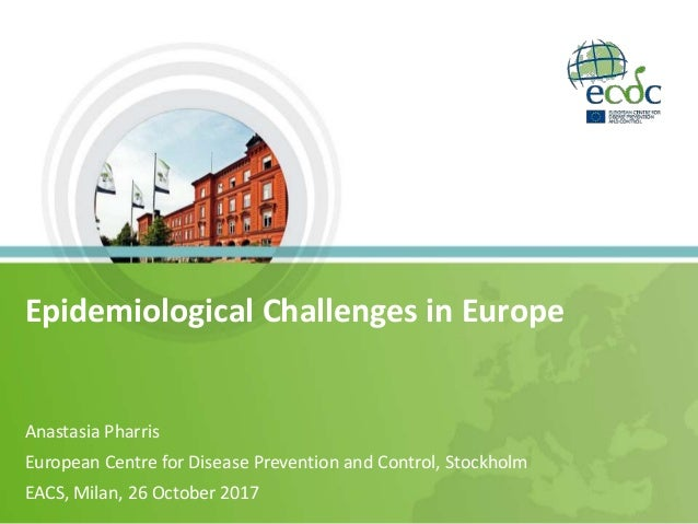Epidemiological Challenges in Europe Anastasia Pharris European Centre for Disease Prevention and Control, Stockholm EACS,...