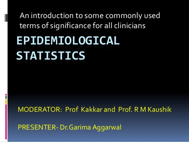An introduction to some commonly usedterms of significance for all cliniciansEPIDEMIOLOGICALSTATISTICSMODERATOR: Prof Kakk...