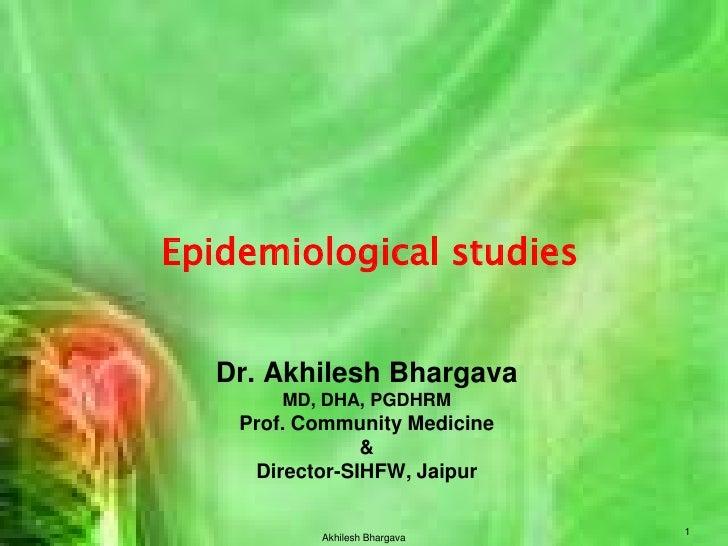 Dr. Akhilesh BhargavaMD, DHA, PGDHRMProf. Community Medicine &Director-SIHFW, Jaipur<br />Epidemiological studies<br />Akh...