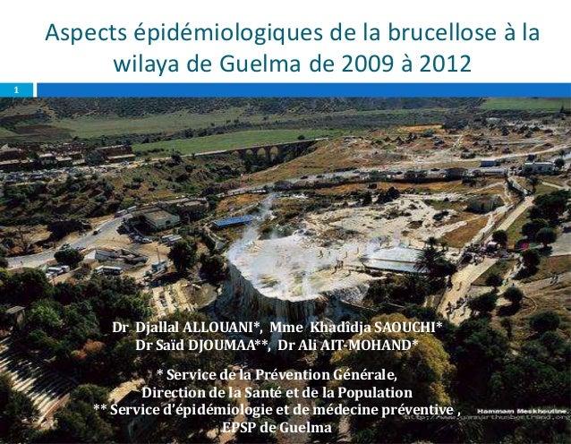 Aspects épidémiologiques de la brucellose à lawilaya de Guelma de 2009 à 2012Dr Djallal ALLOUANI*, Mme Khadîdja SAOUCHI*Dr...
