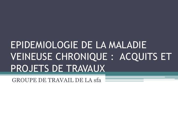 EPIDEMIOLOGIE DE LA MALADIE VEINEUSE CHRONIQUE :  ACQUITS ET PROJETS DE TRAVAUX   <br />GROUPE DE TRAVAIL DE LA sfa<br />