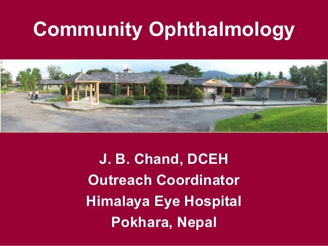 Community Ophthalmology J. B. Chand, DCEH Outreach Coordinator Himalaya Eye Hospital Pokhara, Nepal