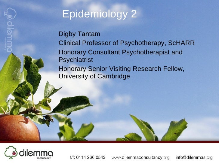 Epidemiology 2 Digby Tantam Clinical Professor of Psychotherapy, ScHARR Honorary Consultant Psychotherapist and Psychiatri...