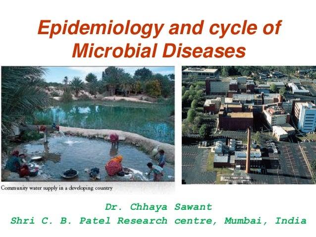 Epidemiology and cycle of       Microbial Diseases               Dr. Chhaya SawantShri C. B. Patel Research centre, Mumbai...