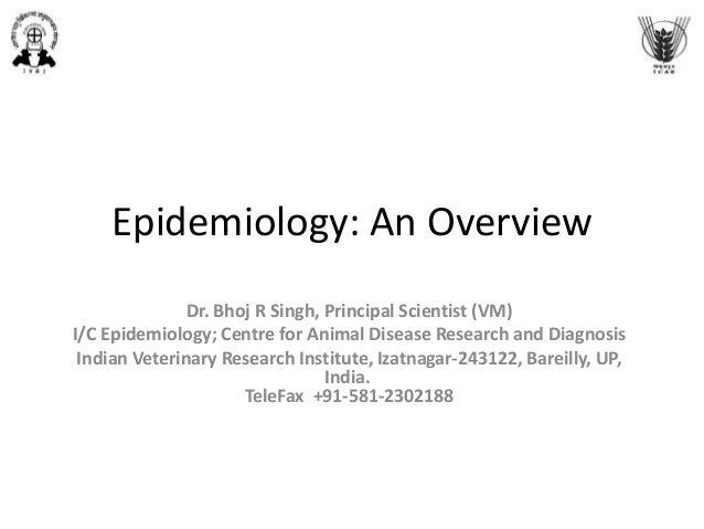 Epidemiology: An Overview Dr. Bhoj R Singh, Principal Scientist (VM) I/C Epidemiology; Centre for Animal Disease Research ...