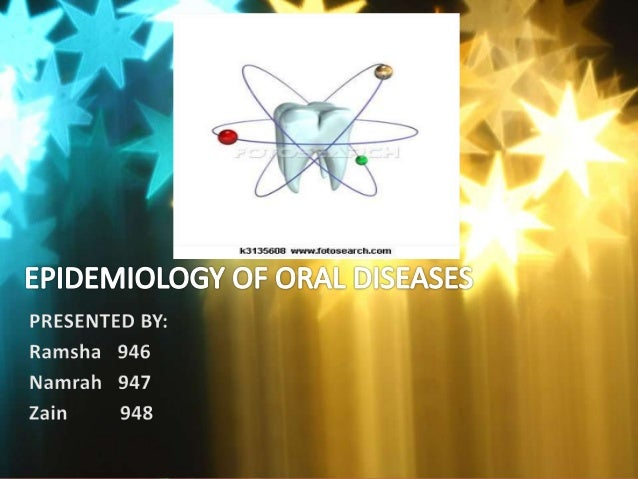 Epidemiology of ORAL CANCER Epidemilogy of MALOCCLUSION Epidemiology of PERIODONTAL DISEASE Epidemiology of DENTAL CARIES