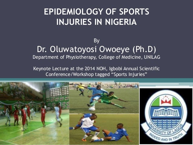 EPIDEMIOLOGY OF SPORTS  INJURIES IN NIGERIA  By  Dr. Oluwatoyosi Owoeye (Ph.D)  Department of Physiotherapy, College of Me...