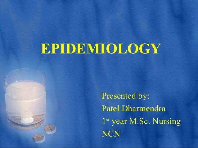 EPIDEMIOLOGY Presented by: Patel Dharmendra 1st year M.Sc. Nursing NCN