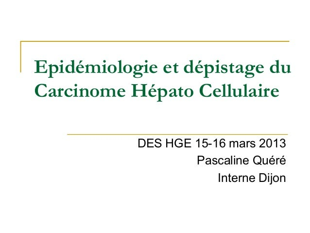Epidémiologie et dépistage du Carcinome Hépato Cellulaire DES HGE 15-16 mars 2013 Pascaline Quéré Interne Dijon