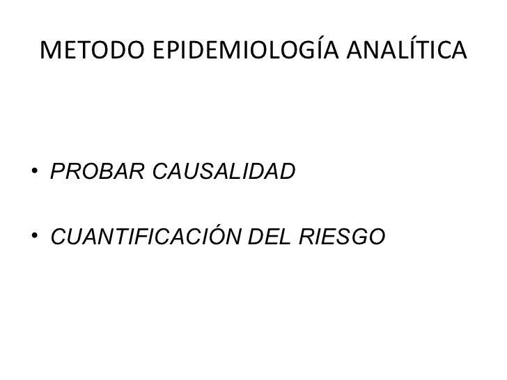 METODO EPIDEMIOLOGÍA ANALÍTICA <ul><li>PROBAR CAUSALIDAD </li></ul><ul><li>CUANTIFICACIÓN DEL RIESGO </li></ul>