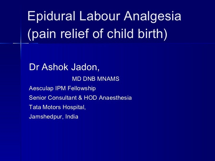 Epidural Labour Analgesia (pain relief of child birth) Dr Ashok Jadon, MD DNB MNAMS Aesculap IPM Fellowship Senior Consult...