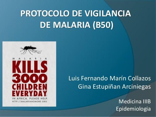 PROTOCOLO DE VIGILANCIA DE MALARIA (B50) Luis Fernando Marín Collazos Gina Estupiñan Arciniegas Medicina IIIB Epidemiologia