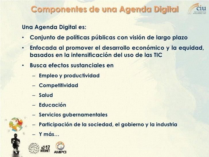 Componentes de una Agenda Digital  Una Agenda Digital es: •   Conjunto de políticas públicas con visión de largo plazo •  ...