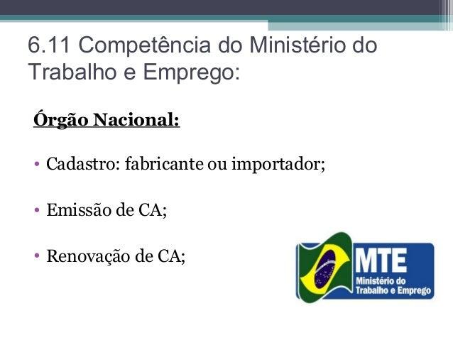 6.11 Competência do Ministério do Trabalho e Emprego  Órgão Nacional  •  Cadastro  fabricante ou importador  • Emissão de CA  • Renovação de CA   22. 579446d759