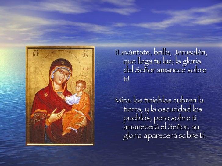 <ul><li>¡Levántate, brilla, Jerusalén, que llega tu luz; la gloria del Señor amanece sobre ti! </li></ul><ul><li>Mira: las...