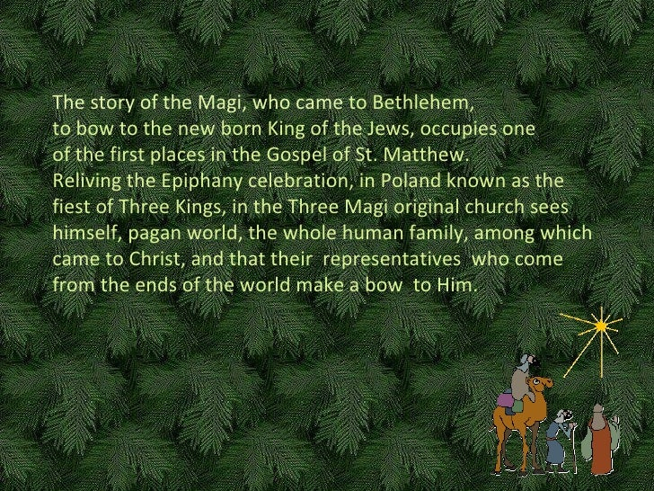 The story of  the Magi, who came  to Bethlehem,  t o bow to the new born King of the Jews ,  occupies one   of the first p...