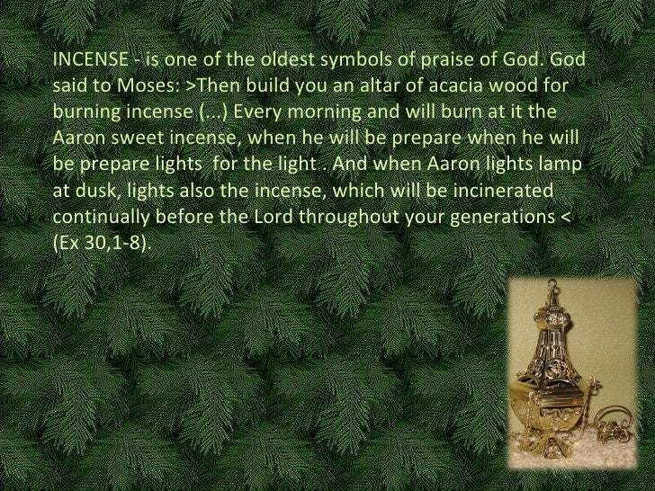 INCENSE - is one of the oldest symbols of praise of God. God said to Moses:  > Then build you an altar of acacia wood for ...
