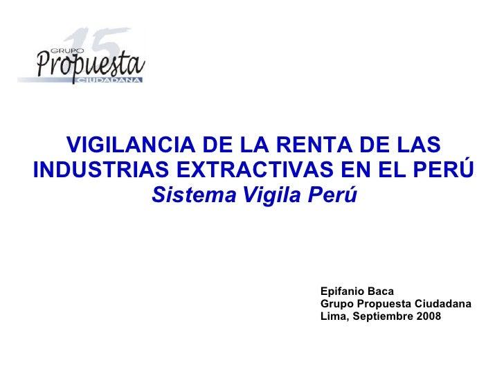 Epifanio Baca Grupo Propuesta Ciudadana Lima, Septiembre 2008 VIGILANCIA DE LA RENTA DE LAS INDUSTRIAS EXTRACTIVAS EN EL P...