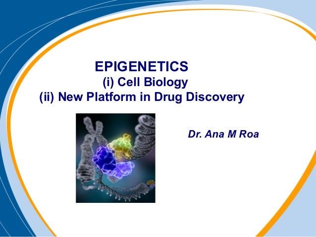 EPIGENETICS(i) Cell Biology(ii) New Platform in Drug DiscoveryDr. Ana M Roa