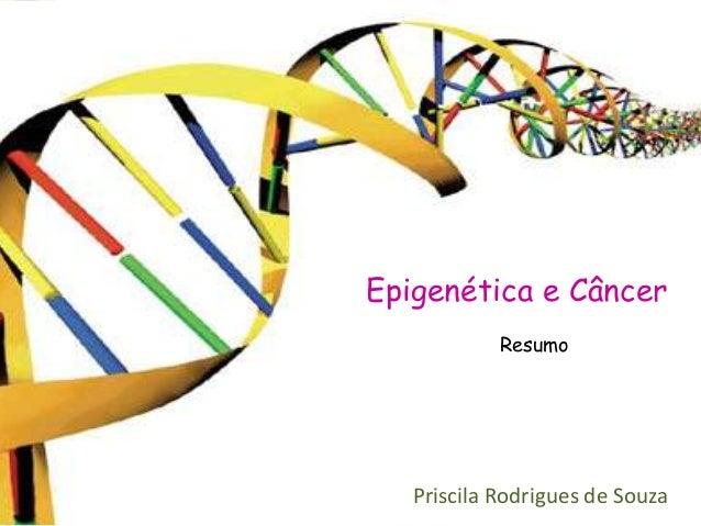 Epigenética e Câncer            Resumo   Priscila Rodrigues de Souza