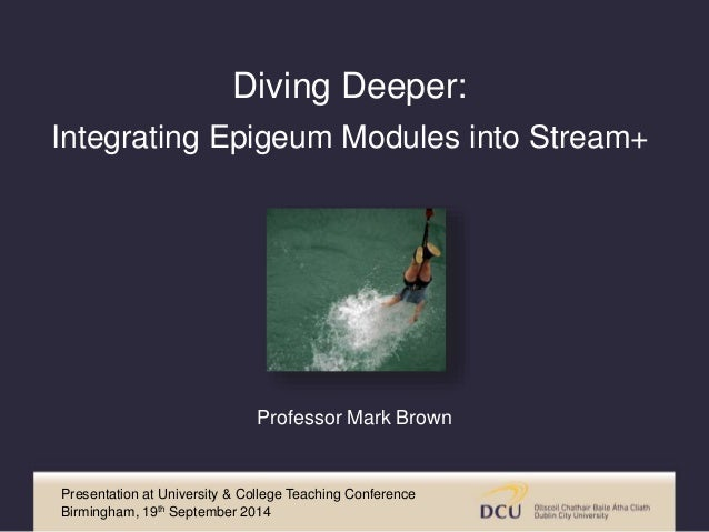 Diving Deeper:  Integrating Epigeum Modules into Stream+  Professor Mark Brown  Presentation at University & College Teach...