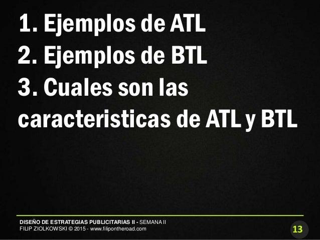 13 DISEÑO DE ESTRATEGIAS PUBLICITARIAS II - SEMANA II FILIP ZIOLKOWSKI © 2015 - www.filipontheroad.com 1. Ejemplos de ATL ...