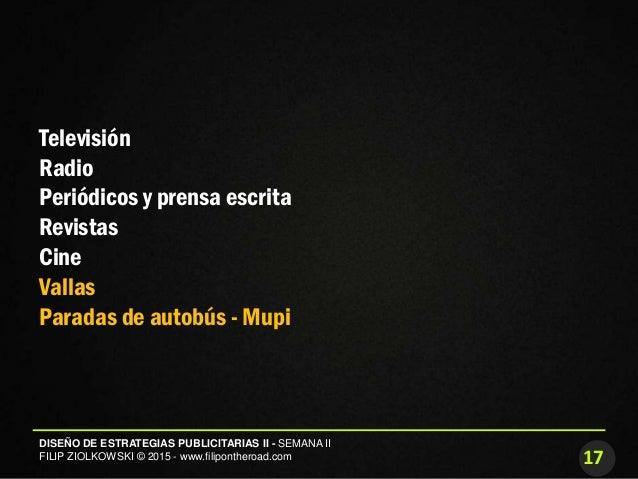 17 DISEÑO DE ESTRATEGIAS PUBLICITARIAS II - SEMANA II FILIP ZIOLKOWSKI © 2015 - www.filipontheroad.com Televisión Radio Pe...