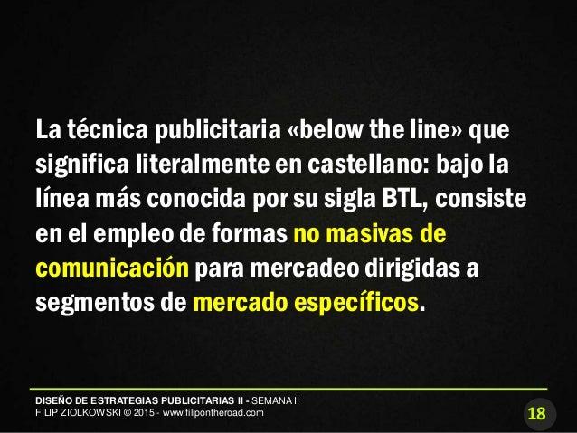18 DISEÑO DE ESTRATEGIAS PUBLICITARIAS II - SEMANA II FILIP ZIOLKOWSKI © 2015 - www.filipontheroad.com La técnica publicit...
