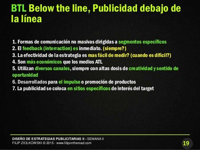 19 DISEÑO DE ESTRATEGIAS PUBLICITARIAS II - SEMANA II FILIP ZIOLKOWSKI © 2015 - www.filipontheroad.com BTL Below the line,...