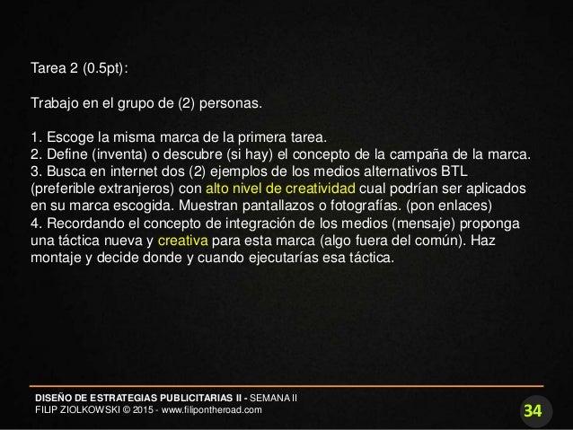 34 DISEÑO DE ESTRATEGIAS PUBLICITARIAS II - SEMANA II FILIP ZIOLKOWSKI © 2015 - www.filipontheroad.com Tarea 2 (0.5pt): Tr...