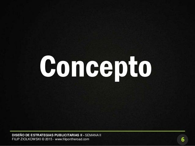 6 DISEÑO DE ESTRATEGIAS PUBLICITARIAS II - SEMANA II FILIP ZIOLKOWSKI © 2015 - www.filipontheroad.com Concepto