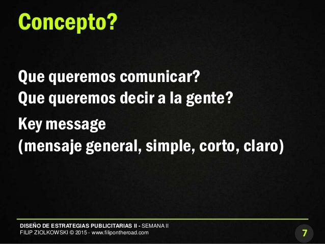 7 DISEÑO DE ESTRATEGIAS PUBLICITARIAS II - SEMANA II FILIP ZIOLKOWSKI © 2015 - www.filipontheroad.com Concepto? Que querem...