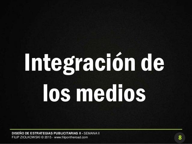8 DISEÑO DE ESTRATEGIAS PUBLICITARIAS II - SEMANA II FILIP ZIOLKOWSKI © 2015 - www.filipontheroad.com Integración de los m...