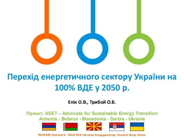 Перехід енергетичного сектору України на 100% ВДЕ у 2050 р. INFORSE Denmark - NGO REA Ukraine Координатор: Gunnar Boye Ols...