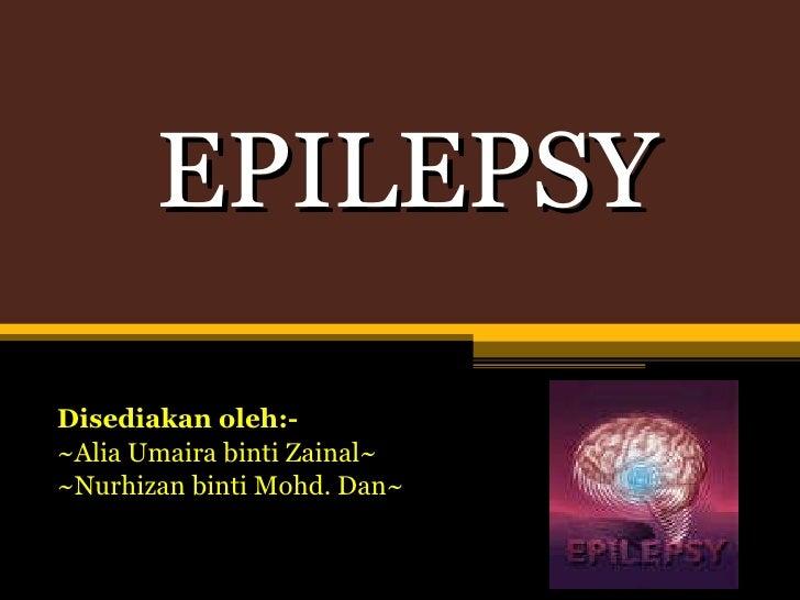 EPILEPSY Disediakan oleh:- ~ Alia Umaira binti Zainal~ ~Nurhizan binti Mohd. Dan~